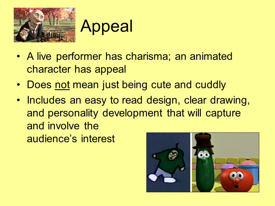 Appeal A live performer has charisma; an animated character has appeal Does not mean just being cute and cuddly Includes an easy to read design, clear drawing, and personality development that will capture and involve the audience's interest