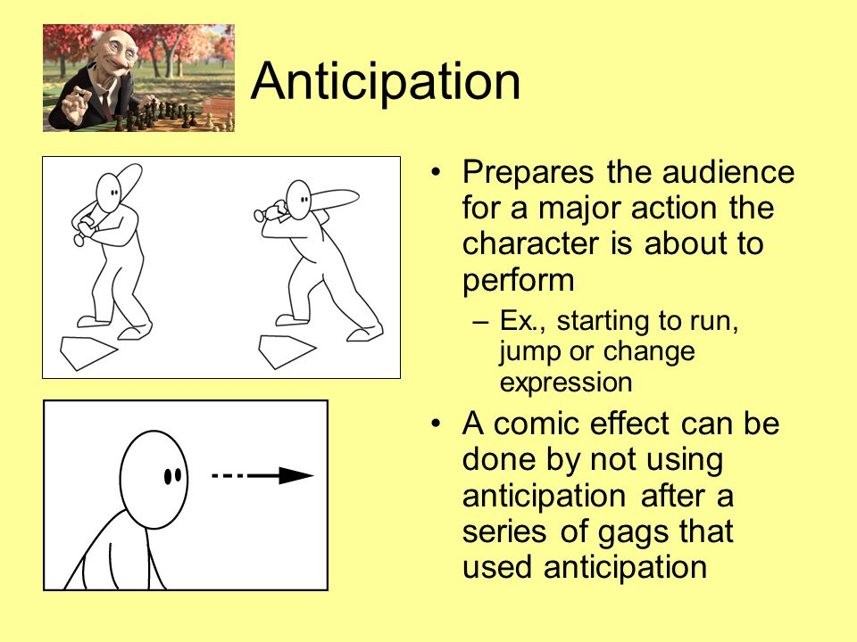 Anticipation Prepares the audience for a major action the character is about to perform –Ex., starting to run, jump or change expression A comic effect can be done by not using anticipation after a series of gags that used anticipation