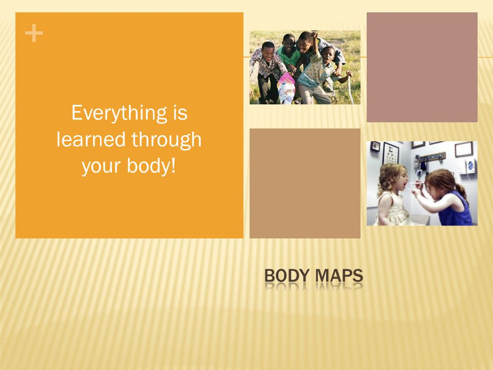 + Everything is learned through your body!