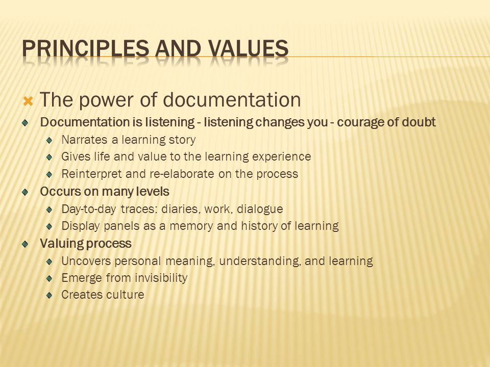  The power of documentation Documentation is listening - listening changes you - courage of doubt Narrates a learning story Gives life and value to the learning experience Reinterpret and re-elaborate on the process Occurs on many levels Day-to-day traces: diaries, work, dialogue Display panels as a memory and history of learning Valuing process Uncovers personal meaning, understanding, and learning Emerge from invisibility Creates culture