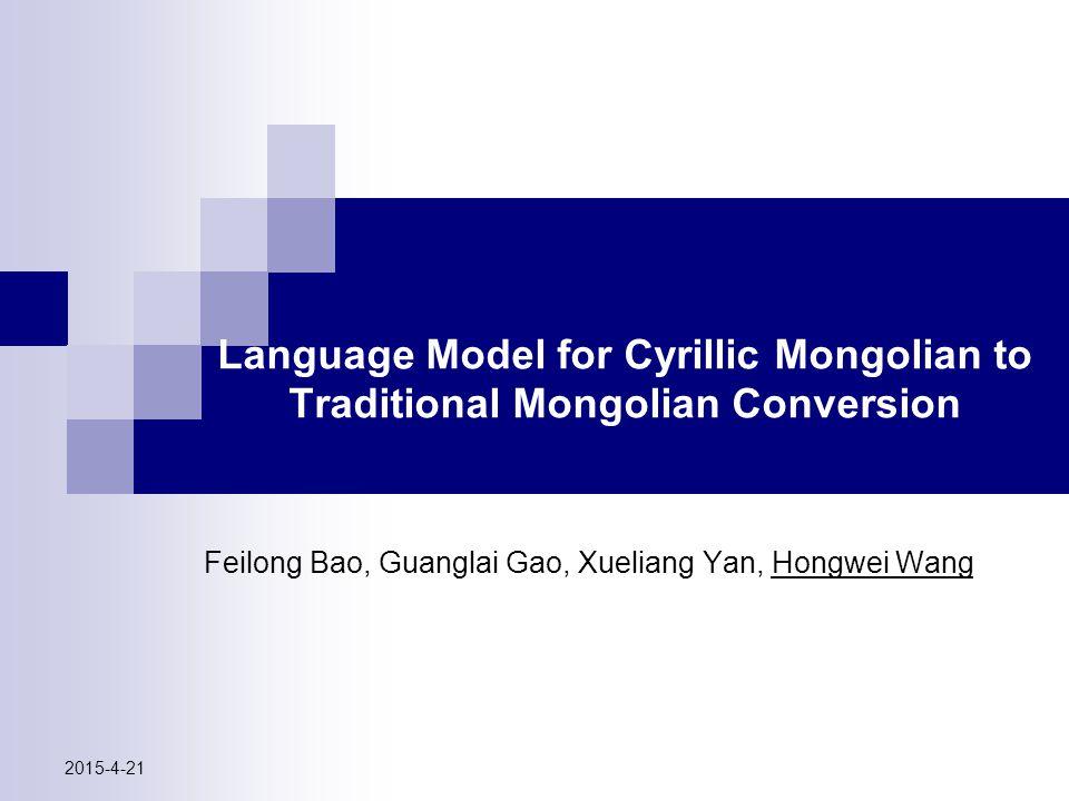 Language Model for Cyrillic Mongolian to Traditional Mongolian Conversion Feilong Bao, Guanglai Gao, Xueliang Yan, Hongwei Wang 2015-4-21