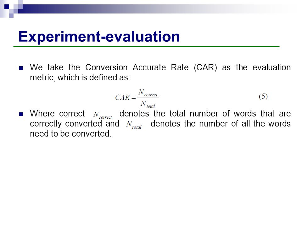 Experiment-evaluation We take the Conversion Accurate Rate (CAR) as the evaluation metric, which is defined as: Where correct denotes the total number of words that are correctly converted and denotes the number of all the words need to be converted.