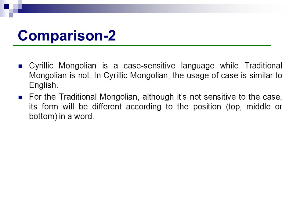 Comparison-2 Cyrillic Mongolian is a case-sensitive language while Traditional Mongolian is not. In Cyrillic Mongolian, the usage of case is similar t
