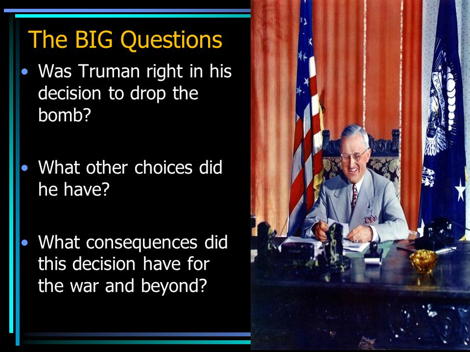 The BIG Questions Was Truman right in his decision to drop the bomb.