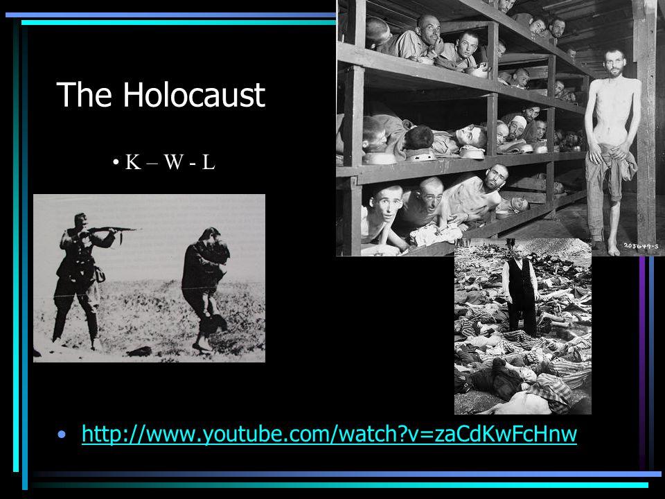 The Holocaust http://www.youtube.com/watch v=zaCdKwFcHnw K – W - L