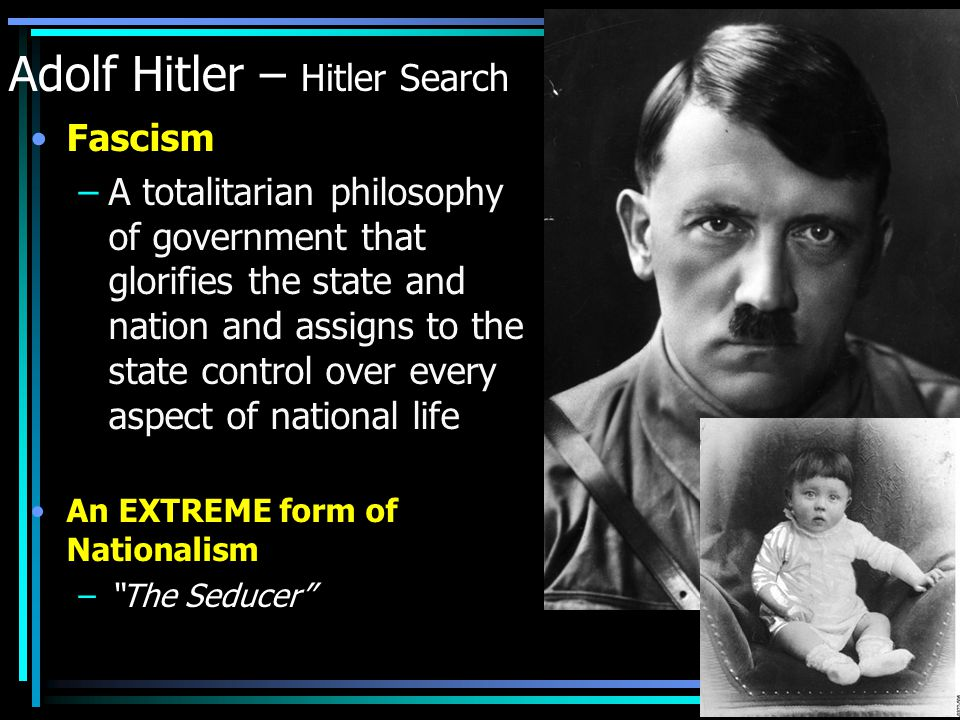 Adolf Hitler – Hitler Search Fascism –A totalitarian philosophy of government that glorifies the state and nation and assigns to the state control over every aspect of national life An EXTREME form of Nationalism – The Seducer