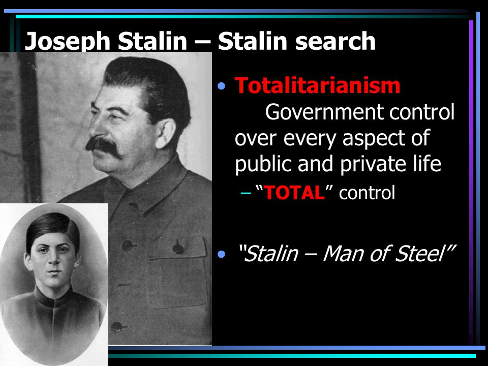 Joseph Stalin – Stalin search Totalitarianism Government control over every aspect of public and private life – TOTAL control Stalin – Man of Steel