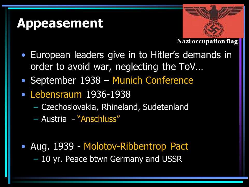 Appeasement European leaders give in to Hitler's demands in order to avoid war, neglecting the ToV… September 1938 – Munich Conference Lebensraum 1936-1938 –Czechoslovakia, Rhineland, Sudetenland –Austria - Anschluss Aug.