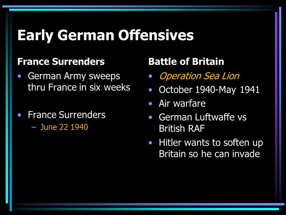 Early German Offensives France Surrenders German Army sweeps thru France in six weeks France Surrenders –June 22 1940 Battle of Britain Operation Sea Lion October 1940-May 1941 Air warfare German Luftwaffe vs British RAF Hitler wants to soften up Britain so he can invade