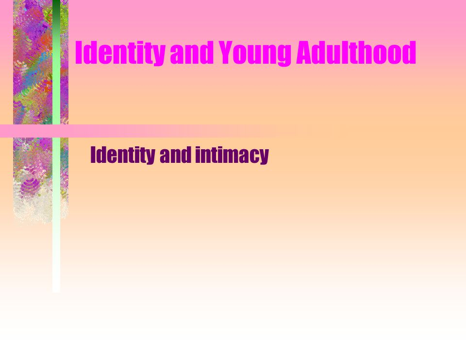 Identity and Young Adulthood Identity and intimacy