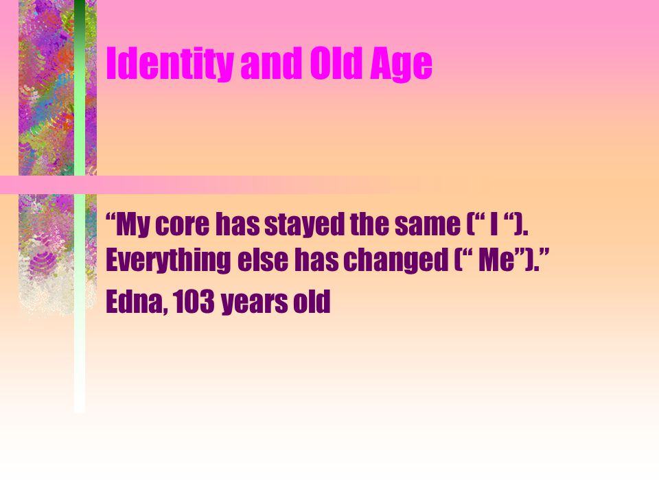 "Identity and Old Age ""My core has stayed the same ("" I ""). Everything else has changed ("" Me"")."" Edna, 103 years old"