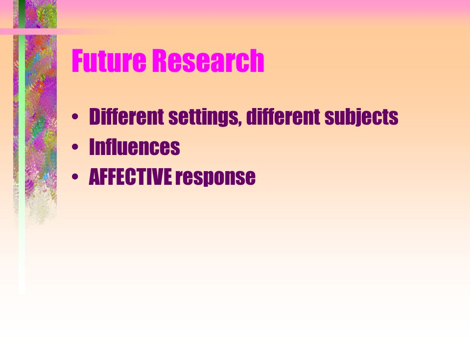 Future Research Different settings, different subjects Influences AFFECTIVE response