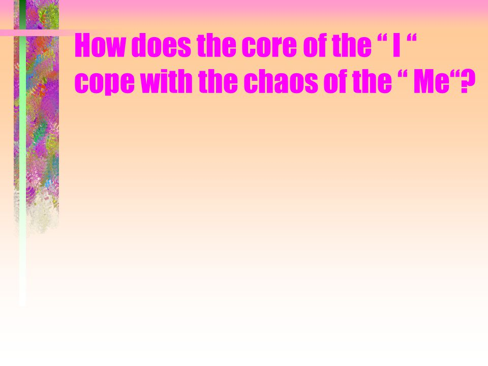 How does the core of the I cope with the chaos of the Me