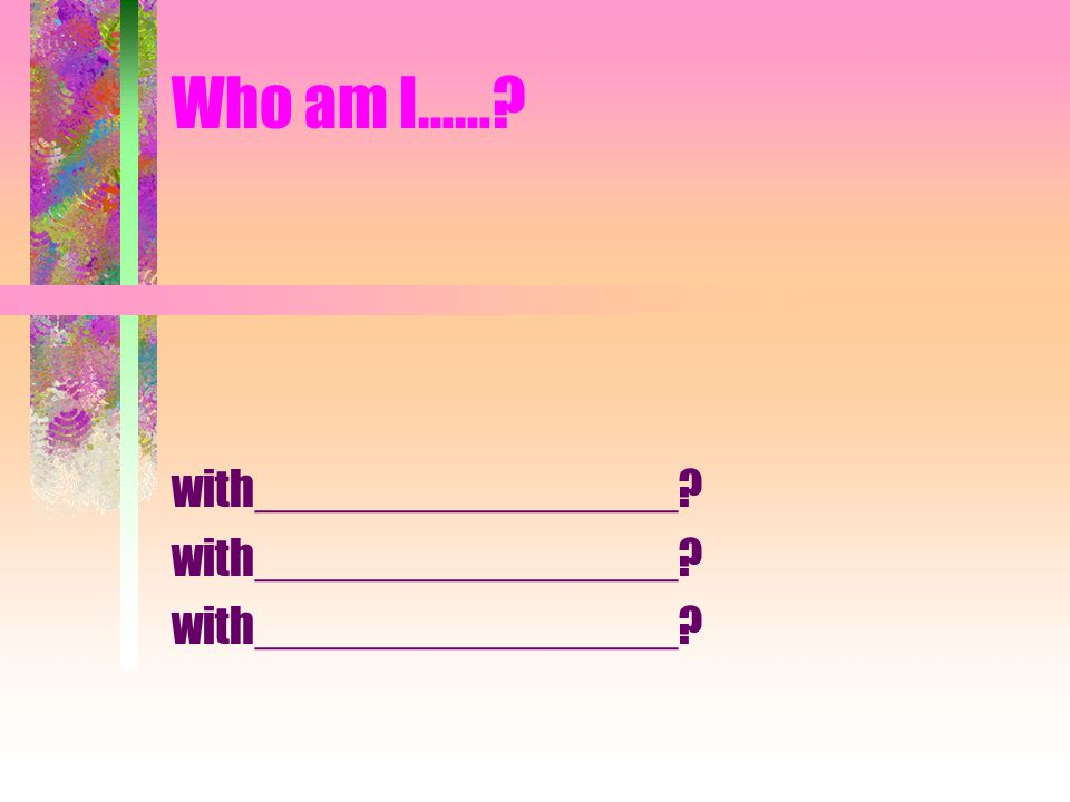 Who am I…… with________________