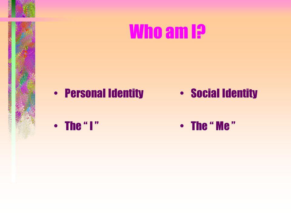 Who am I? Personal Identity The I Social Identity The Me