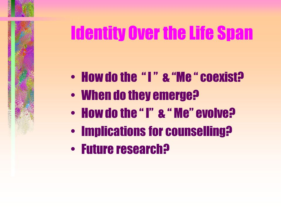 "Identity Over the Life Span How do the "" I "" & ""Me "" coexist? When do they emerge? How do the "" I"" & "" Me"" evolve? Implications for counselling? Futur"