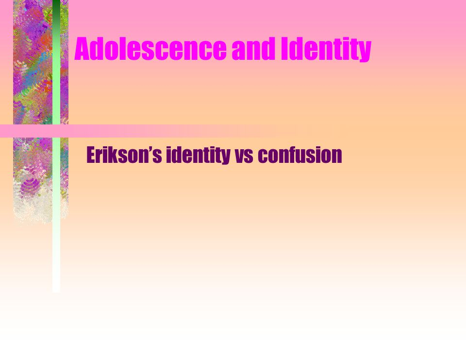 Adolescence and Identity Erikson's identity vs confusion