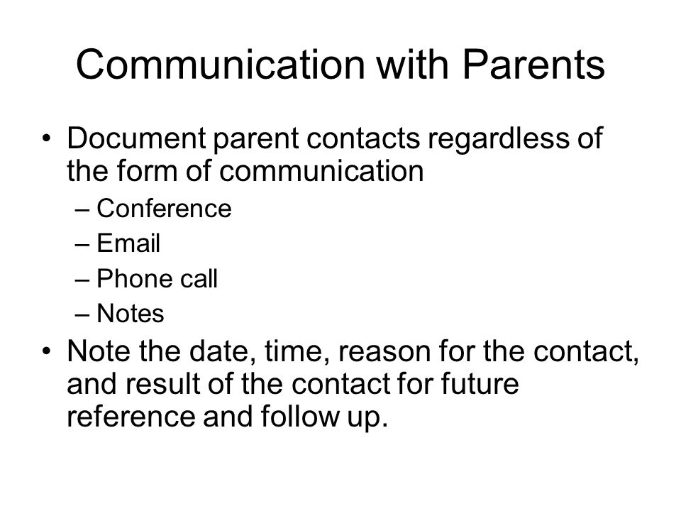 Communication with Parents Document parent contacts regardless of the form of communication –Conference –Email –Phone call –Notes Note the date, time, reason for the contact, and result of the contact for future reference and follow up.