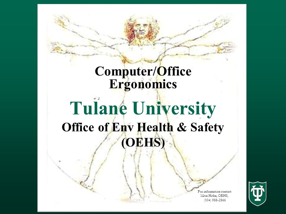 Tulane University Office of Env Health & Safety (OEHS) Computer/Office Ergonomics For information contact Mitzi Hithe, OEHS, (504) 988-2866