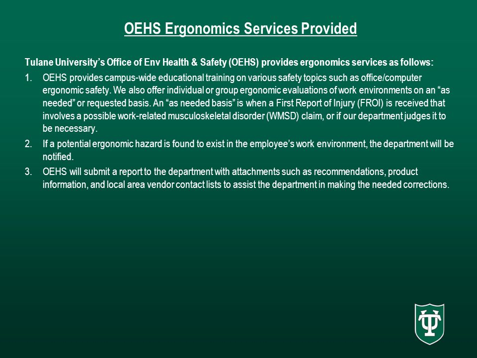 OEHS Ergonomics Services Provided Tulane University's Office of Env Health & Safety (OEHS) provides ergonomics services as follows: 1.OEHS provides campus-wide educational training on various safety topics such as office/computer ergonomic safety.