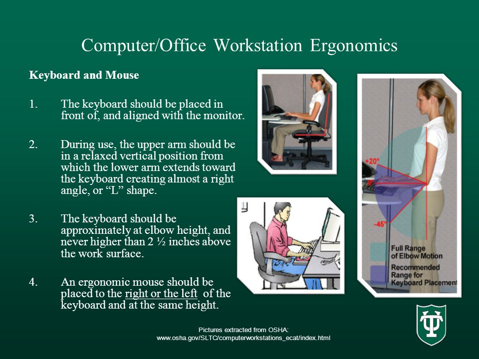Computer/Office Workstation Ergonomics Keyboard and Mouse 1.The keyboard should be placed in front of, and aligned with the monitor.