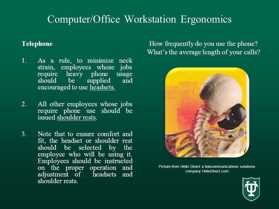 Computer/Office Workstation Ergonomics Telephone 1.As a rule, to minimize neck strain, employees whose jobs require heavy phone usage should be supplied and encouraged to use headsets.