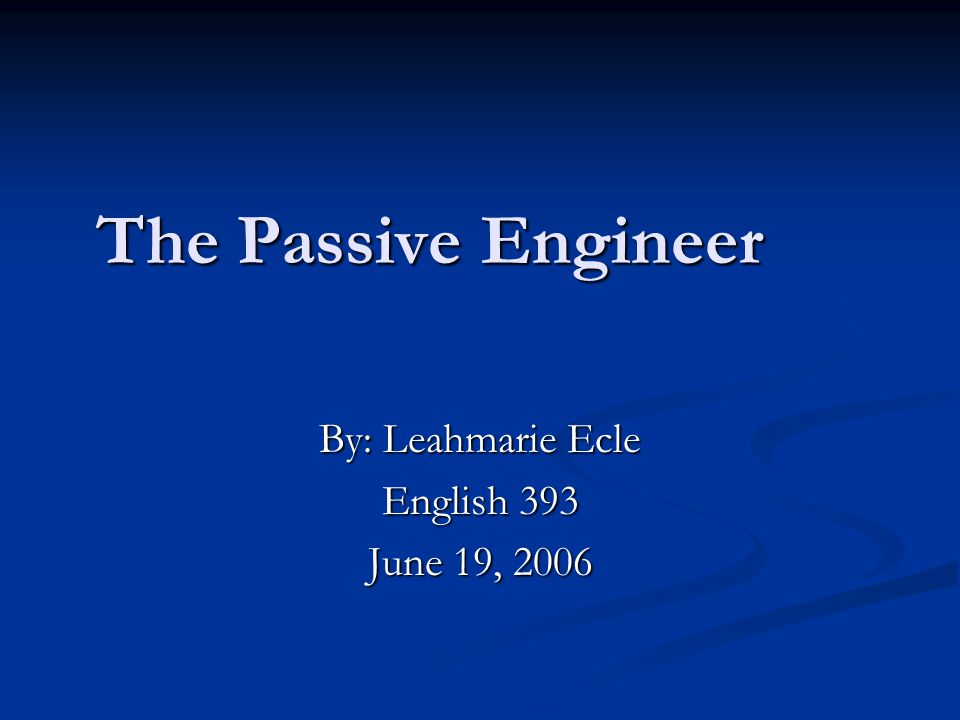 The Passive Engineer By: Leahmarie Ecle English 393 June 19, 2006