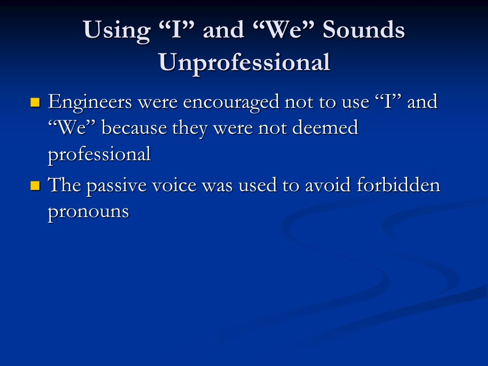 Using I and We Sounds Unprofessional Engineers were encouraged not to use I and We because they were not deemed professional Engineers were encouraged not to use I and We because they were not deemed professional The passive voice was used to avoid forbidden pronouns The passive voice was used to avoid forbidden pronouns