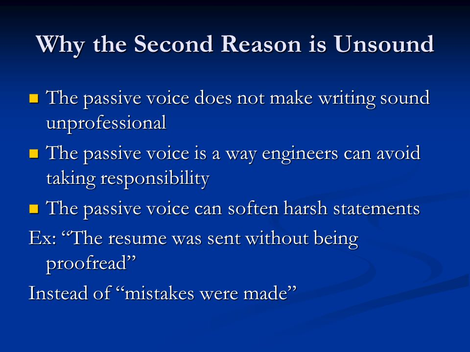 Why the Second Reason is Unsound The passive voice does not make writing sound unprofessional The passive voice does not make writing sound unprofessional The passive voice is a way engineers can avoid taking responsibility The passive voice is a way engineers can avoid taking responsibility The passive voice can soften harsh statements The passive voice can soften harsh statements Ex: The resume was sent without being proofread Instead of mistakes were made