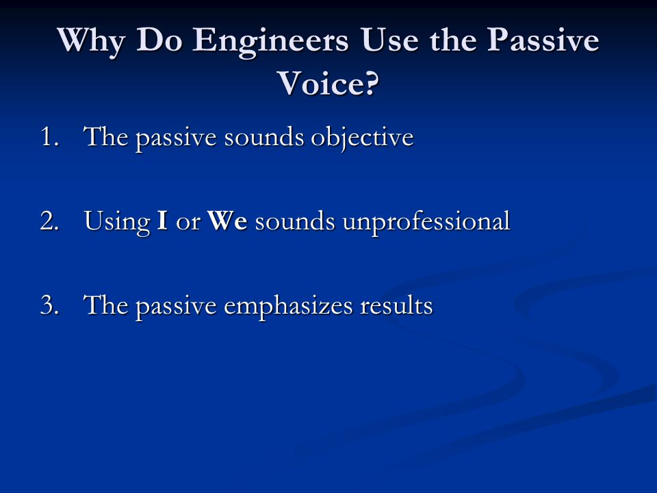 The Passive Sounds Objective Engineers do not want their data to be clouded with personal opinions Engineers do not want their data to be clouded with personal opinions The passive sounds distant and authoritative The passive sounds distant and authoritative