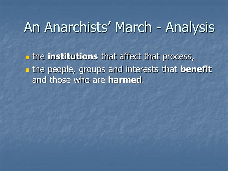 An Anarchists' March - Analysis the institutions that affect that process, the institutions that affect that process, the people, groups and interests