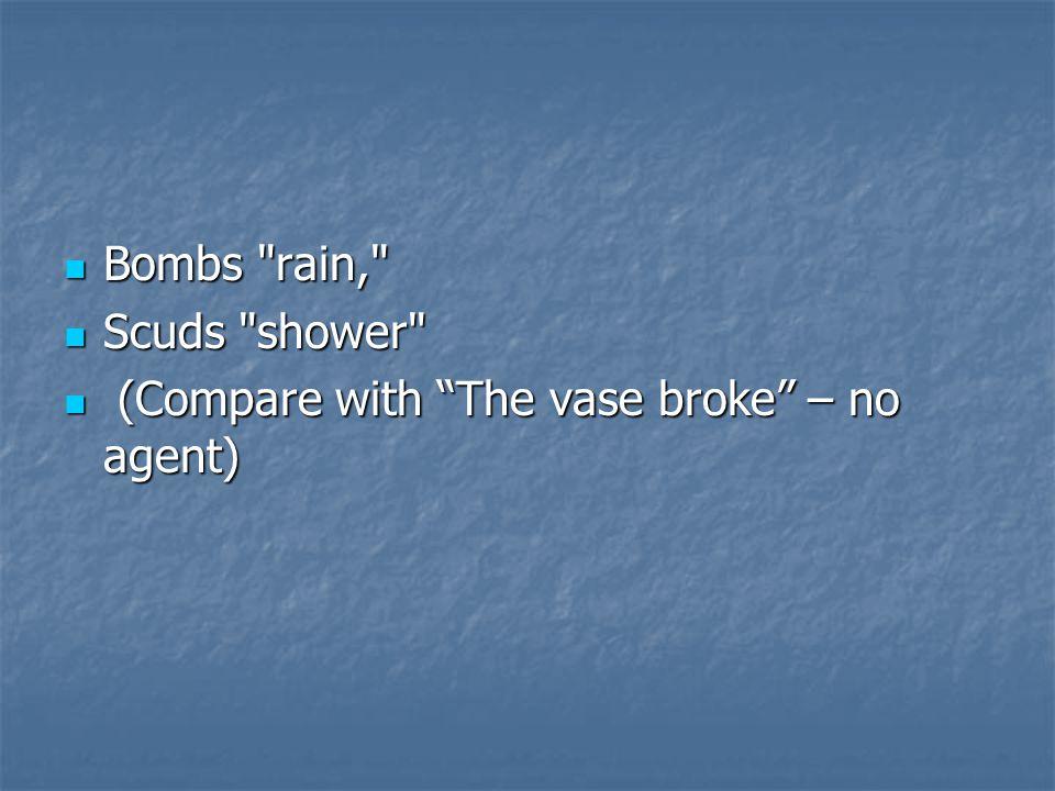 Bombs rain, Bombs rain, Scuds shower Scuds shower (Compare with The vase broke – no agent) (Compare with The vase broke – no agent)