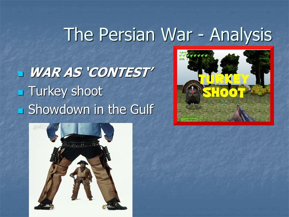 The Persian War - Analysis WAR AS 'CONTEST' WAR AS 'CONTEST' Turkey shoot Turkey shoot Showdown in the Gulf Showdown in the Gulf