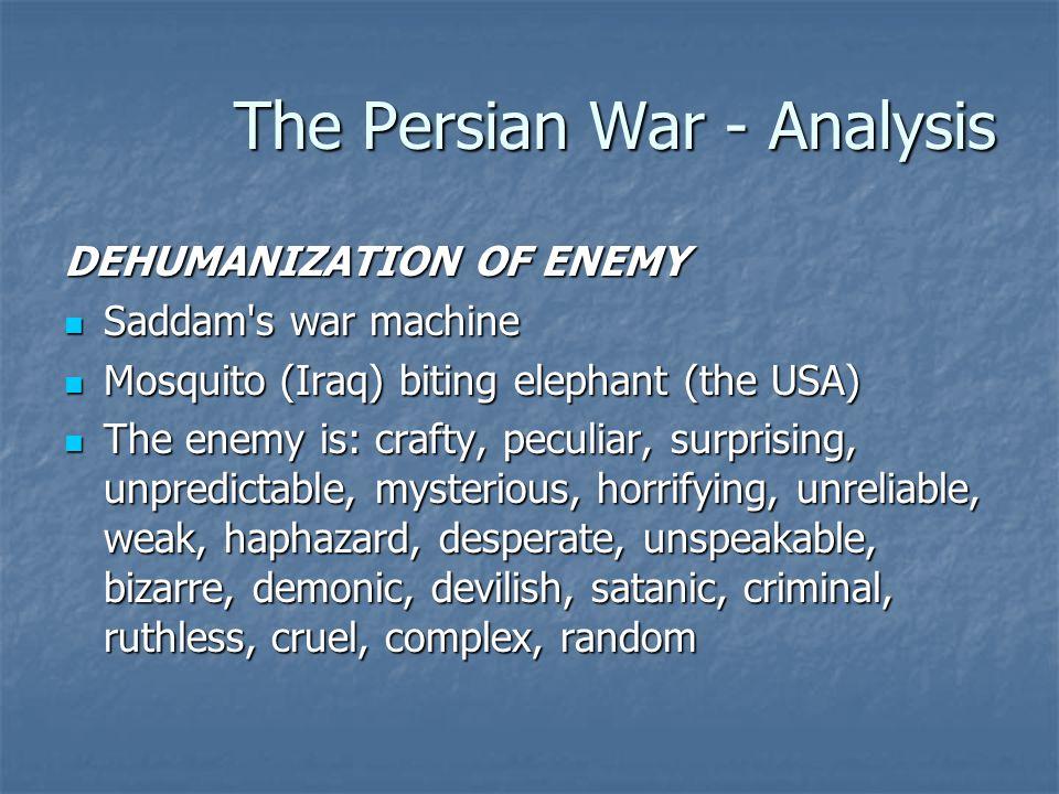 The Persian War - Analysis DEHUMANIZATION OF ENEMY Saddam s war machine Saddam s war machine Mosquito (Iraq) biting elephant (the USA) Mosquito (Iraq) biting elephant (the USA) The enemy is: crafty, peculiar, surprising, unpredictable, mysterious, horrifying, unreliable, weak, haphazard, desperate, unspeakable, bizarre, demonic, devilish, satanic, criminal, ruthless, cruel, complex, random The enemy is: crafty, peculiar, surprising, unpredictable, mysterious, horrifying, unreliable, weak, haphazard, desperate, unspeakable, bizarre, demonic, devilish, satanic, criminal, ruthless, cruel, complex, random