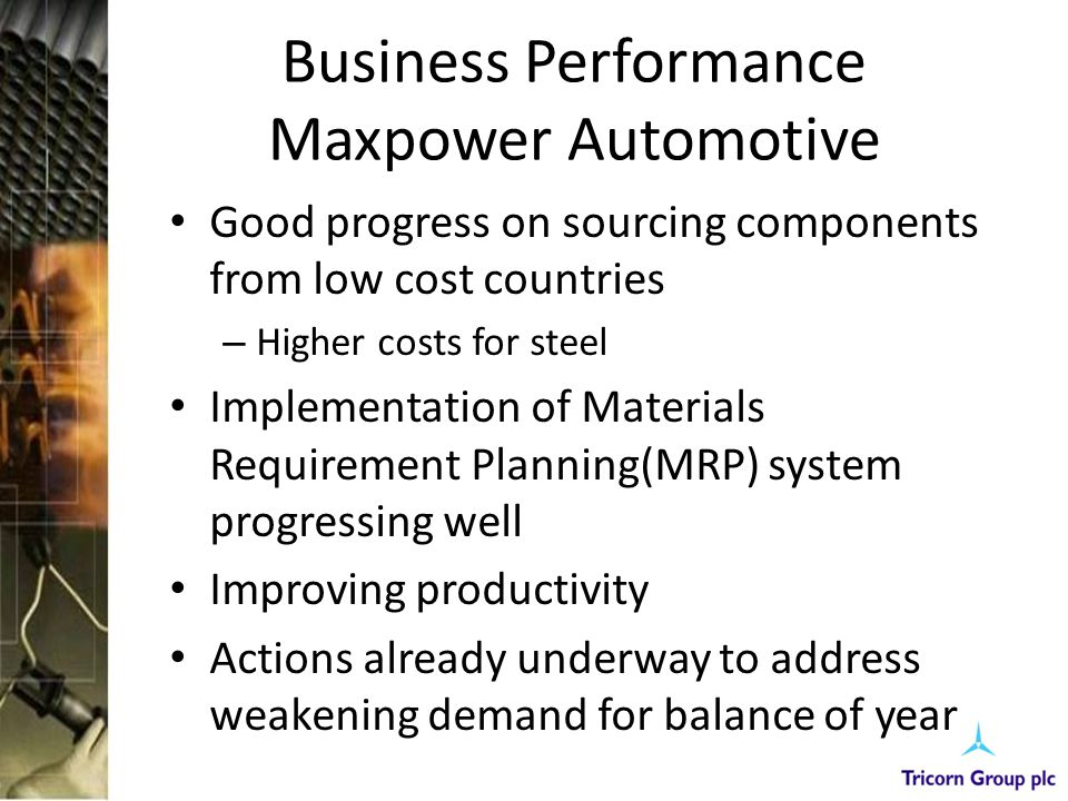 Business Performance Maxpower Automotive Good progress on sourcing components from low cost countries – Higher costs for steel Implementation of Mater