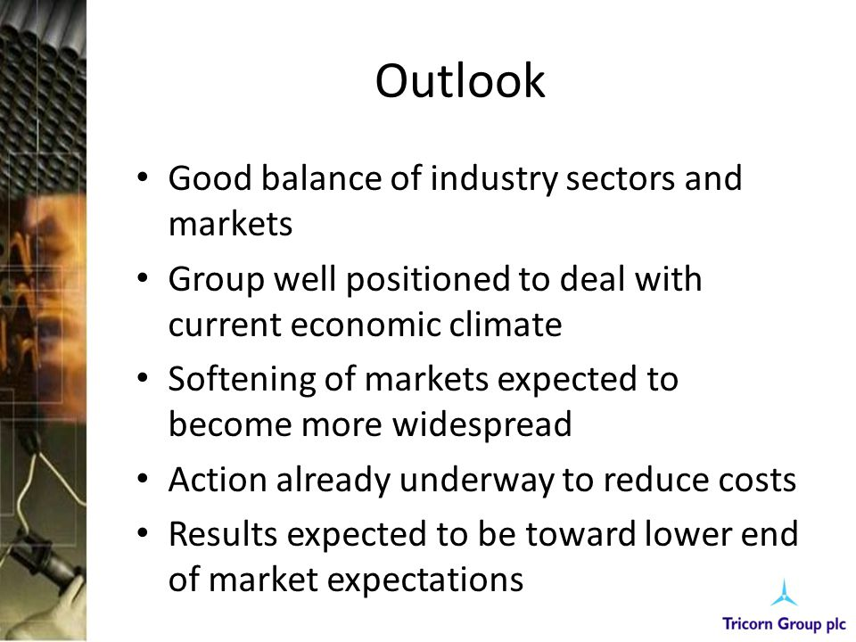 Outlook Good balance of industry sectors and markets Group well positioned to deal with current economic climate Softening of markets expected to become more widespread Action already underway to reduce costs Results expected to be toward lower end of market expectations