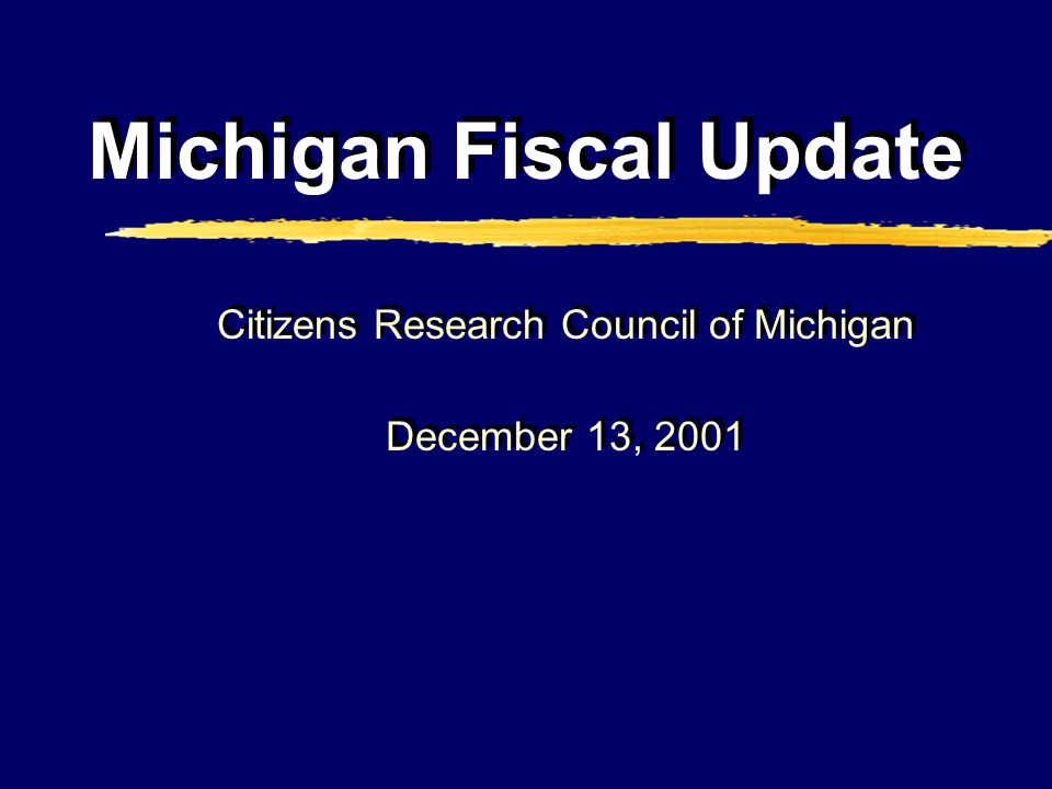 Michigan Fiscal Update Citizens Research Council of Michigan December 13, 2001 Citizens Research Council of Michigan December 13, 2001