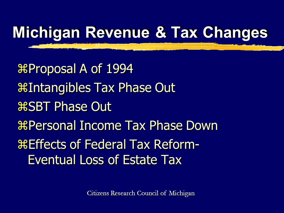 Michigan Revenue & Tax Changes zProposal A of 1994 zIntangibles Tax Phase Out zSBT Phase Out zPersonal Income Tax Phase Down zEffects of Federal Tax Reform- Eventual Loss of Estate Tax zProposal A of 1994 zIntangibles Tax Phase Out zSBT Phase Out zPersonal Income Tax Phase Down zEffects of Federal Tax Reform- Eventual Loss of Estate Tax Citizens Research Council of Michigan