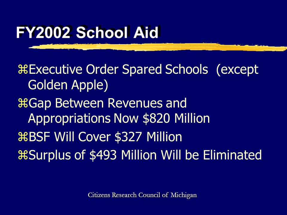 FY2002 School Aid zExecutive Order Spared Schools (except Golden Apple) zGap Between Revenues and Appropriations Now $820 Million zBSF Will Cover $327 Million zSurplus of $493 Million Will be Eliminated Citizens Research Council of Michigan