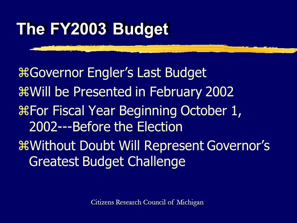 The FY2003 Budget zGovernor Engler's Last Budget zWill be Presented in February 2002 zFor Fiscal Year Beginning October 1, 2002---Before the Election zWithout Doubt Will Represent Governor's Greatest Budget Challenge Citizens Research Council of Michigan