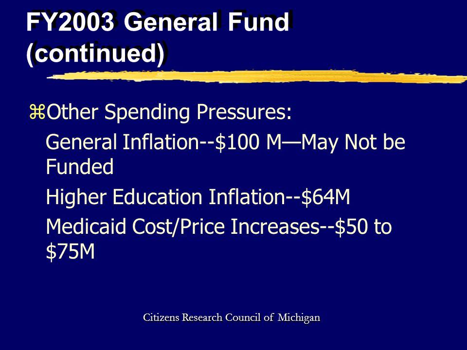 FY2003 General Fund (continued) zOther Spending Pressures: General Inflation--$100 M—May Not be Funded Higher Education Inflation--$64M Medicaid Cost/Price Increases--$50 to $75M Citizens Research Council of Michigan