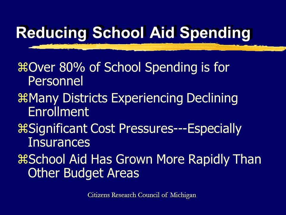 Reducing School Aid Spending zOver 80% of School Spending is for Personnel zMany Districts Experiencing Declining Enrollment zSignificant Cost Pressures---Especially Insurances zSchool Aid Has Grown More Rapidly Than Other Budget Areas Citizens Research Council of Michigan