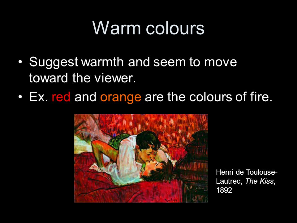 Warm colours Suggest warmth and seem to move toward the viewer.