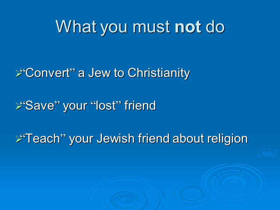 What you must not do  Convert a Jew to Christianity  Save your lost friend  Teach your Jewish friend about religion