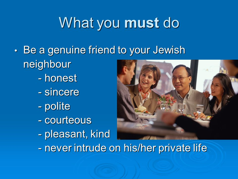 What you must do Be a genuine friend to your Jewish neighbour - honest - sincere - polite - courteous - pleasant, kind - never intrude on his/her private life Be a genuine friend to your Jewish neighbour - honest - sincere - polite - courteous - pleasant, kind - never intrude on his/her private life