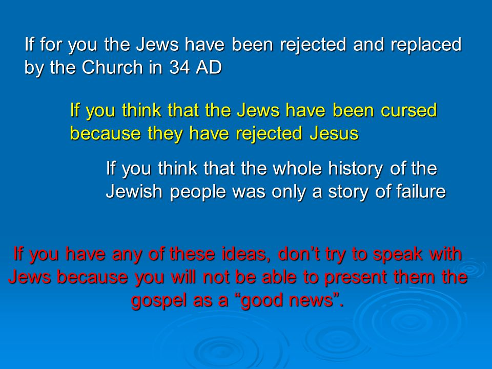 If for you the Jews have been rejected and replaced by the Church in 34 AD If you think that the Jews have been cursed because they have rejected Jesus If you think that the whole history of the Jewish people was only a story of failure If you have any of these ideas, don't try to speak with Jews because you will not be able to present them the gospel as a good news .