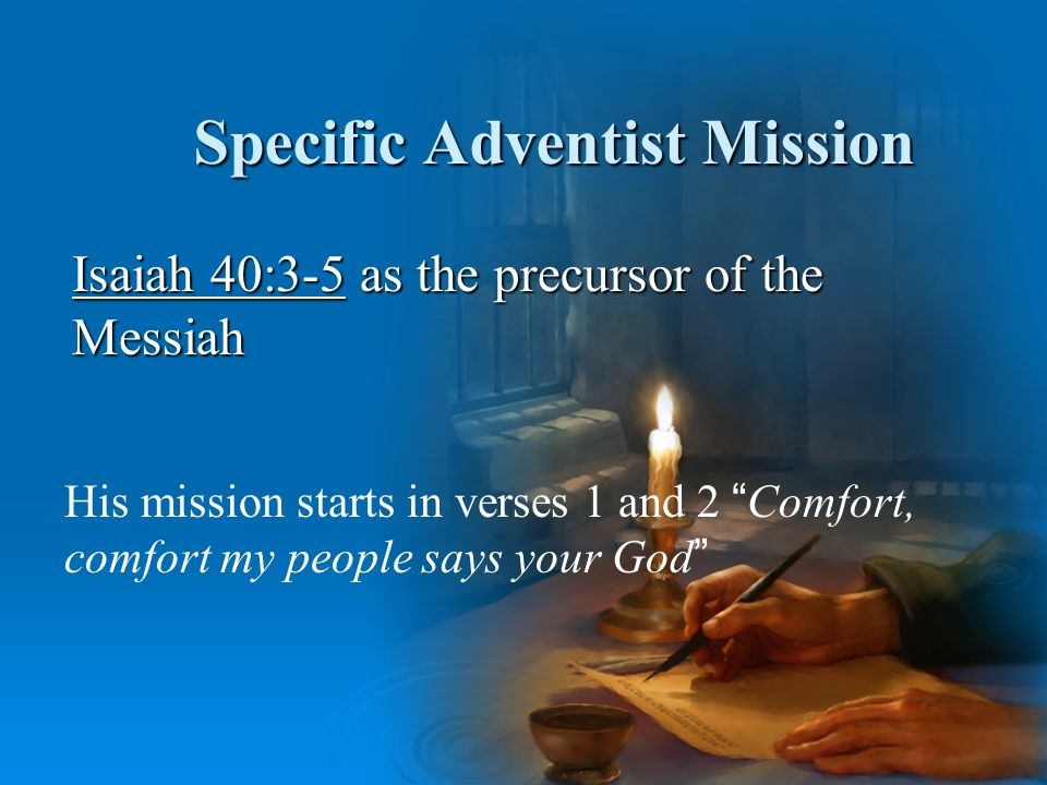 Specific Adventist Mission Isaiah 40:3-5 as the precursor of the Messiah His mission starts in verses 1 and 2 Comfort, comfort my people says your God