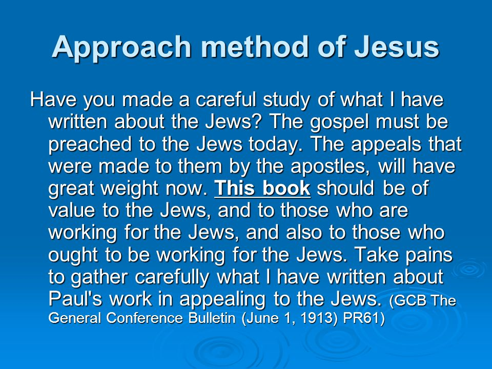 Approach method of Jesus Have you made a careful study of what I have written about the Jews.