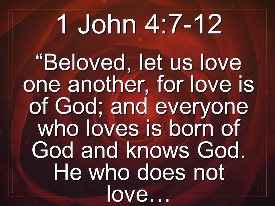"1 John 4:7-12 ""Beloved, let us love one another, for love is of God; and everyone who loves is born of God and knows God. He who does not love… 1 John"