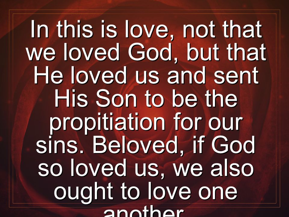 In this is love, not that we loved God, but that He loved us and sent His Son to be the propitiation for our sins. Beloved, if God so loved us, we als